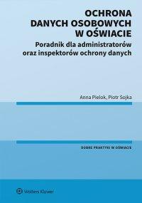 Ochrona danych osobowych w oświacie. Poradnik dla administratorów oraz inspektorów ochrony danych - Anna Pielok
