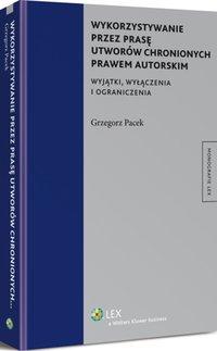 Wykorzystywanie przez prasę utworów chronionych prawem autorskim. Wyjątki, wyłączenia i ograniczenia - Grzegorz Pacek