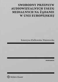 Swobodny przepływ audiowizualnych usług medialnych na żądanie w Unii Europejskiej - Katarzyna Klafkowska-Waśniowska