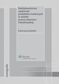 Naśladownictwo opakowań produktów markowych w świetle prawa własności intelektualnej - Katarzyna Jasińska