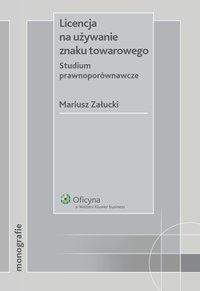 Licencja na używanie znaku towarowego. Studium prawnoporównawcze  - Mariusz Załucki