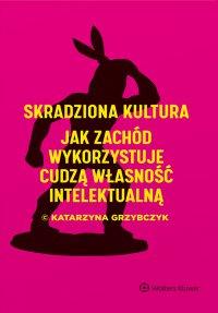 Skradziona kultura. Jak Zachód wykorzystuje cudzą własność intelektualną - Katarzyna Grzybczyk
