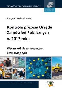 Kontrole prezesa Urzędu Zamówień Publicznych w 2013 roku. Wskazówki dla wykonawców i zamawiających - Justyna Rek-Pawłowska