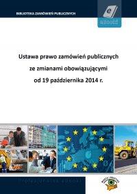 Ustawa prawo zamówień publicznych ze zmianami obowiązującymi od 19 października 2014 r. - Opracowanie zbiorowe