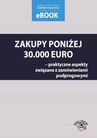Zakupy poniżej 30 000 euro – praktyczne aspekty związane z zamówieniami podprogowymi - Małgorzata Skóra