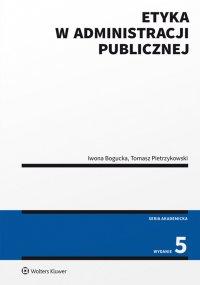 Etyka w administracji publicznej. Wydanie 5 - Iwona Bogucka