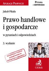 Prawo handlowe i gospodarcze w pytaniach i odpowiedziach. Wydanie 3 - Jakub Pikała