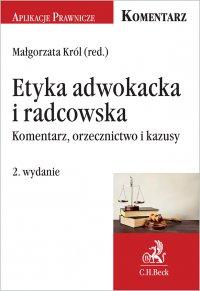 Etyka adwokacka i radcowska. Komentarz orzecznictwo i kazusy. Wydanie 2 - Małgorzata Król