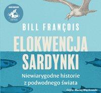 Elokwencja sardynki. Niewiarygodne historie z podwodnego świata - Bill François