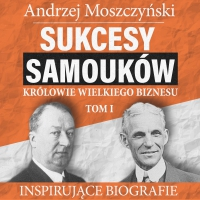Sukcesy samouków - Królowie wielkiego biznesu. Tom 1 - Andrzej Moszczyński