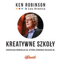 Kreatywne szkoły. Oddolna rewolucja, która zmienia edukację - Ken Robinson, Ken Robinson