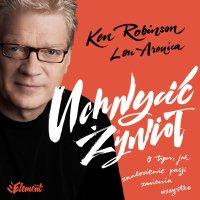 Uchwycić Żywioł. O tym, jak znalezienie pasji zmienia wszystko - Ken Robinson