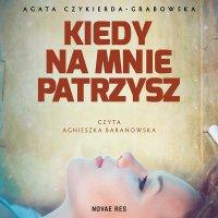 Kiedy na mnie patrzysz - Agata Czykierda-Grabowska