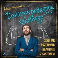Dziennik pedagoga szkolnego. Czyli jak przetrwać na wojnie z systemem - Adam Mazurek