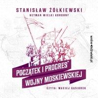 Początek i progres Wojny Moskiewskiej - Stanisław Żółkiewski