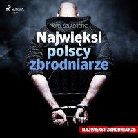 Najwięksi polscy zbrodniarze - Paweł Szlachetko, Krzysztof Baranowski