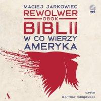 Rewolwer obok Biblii. W co wierzy Ameryka - Maciej Jarkowiec