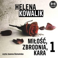 Miłość, zbrodnia, kara. Część 1 - Helena Kowalik