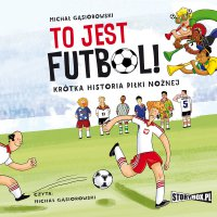 To jest futbol! Krótka historia piłki nożnej - Michał Gąsiorowski