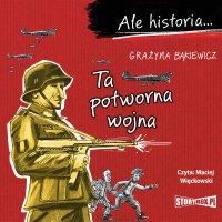 Ale historia... Ta potworna wojna - Grażyna Bąkiewicz