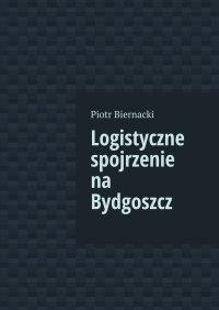 Logistyczne spojrzenie na Bydgoszcz - Piotr Biernacki