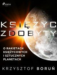 Księżyc zdobyty. O rakietach księżycowych i sztucznych planetach - Krzysztof Boruń