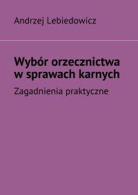 Wybór orzecznictwa wsprawach karnych - Andrzej Lebiedowicz