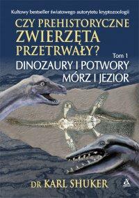 Czy prehistoryczne zwierzęta przetrwały? Tom 1. Dinozaury i potwory mórz i jezior - Karl Shuker