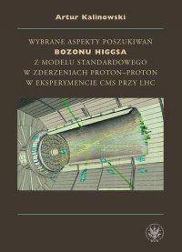 Wybrane aspekty poszukiwań bozonu Higgsa z Modelu Standardowego w zderzeniach proton-proton w eksperymencie CMS przy LHC - Artur Kalinowski