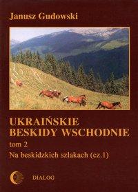 Ukraińskie Beskidy Wschodnie Tom II. Na beskidzkich szlakach. Część 1 - Janusz Gudowski