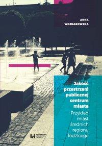 Jakość przestrzeni publicznej centrum miasta. Przykład miast średnich regionu łódzkiego - Anna Wojnarowska