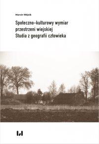 Społeczno-kulturowy wymiar przestrzeni wiejskiej. Studia z geografii człowieka - Marcin Wójcik