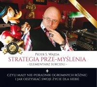 Strategia prze-myślenia – elementarz sukcesu – czyli mały nie-poradnik ogromnych różnic i jak odzyskać swoje życie dla siebie - Piotr S. Wajda