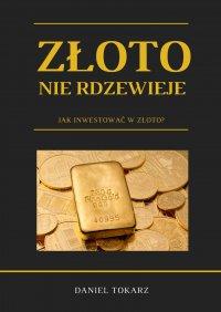 Złoto nie rdzewieje. Jak inwestować w złoto? - Daniel Tokarz