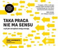 Taka praca nie ma sensu czyli jak zarządzać swoją energią - Tony Schwartz