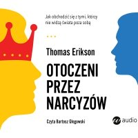 Otoczeni przez narcyzów. Jak obchodzić się z tymi, którzy nie widzą świata poza sobą - Thomas Erikson