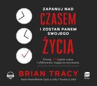 Zapanuj nad czasem i zostań panem swojego życia - Brian Tracy