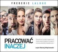 Pracować inaczej. Nowatorski model organizacji inspirowany kolejnym etapem rozwoju ludzkiej świadomości - Frederic Laloux