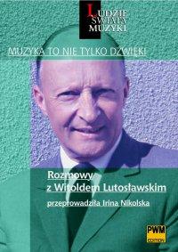 Muzyka to nie tylko dźwięki. Rozmowy z Witoldem Lutosławskim - Irina Nikolska