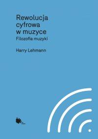 Rewolucja cyfrowa w muzyce. Filozofia muzyki - Harry Lehmann