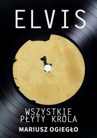 Elvis. Wszystkie płyty króla 1956-1966 - Mariusz Ogiegło