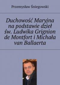 Duchowość Maryjna na podstawie dzieł św. Ludwika Grignion de Montfort iMichała van Ballaerta - Przemysław Śniegowski