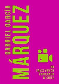 Na fałszywych papierach w Chile - Gabriel Garcia Marquez