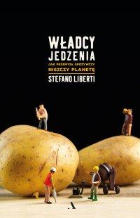 Władcy jedzenia. Jak przemysł spożywczy niszczy planetę - Stefano Liberti