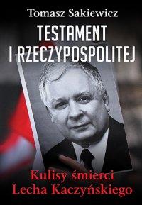 Testament I Rzeczypospolitej. Kulisy śmierci Lecha Kaczyńskiego - Tomasz Sakiewicz