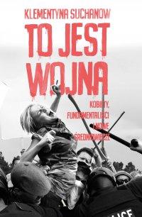 To jest wojna. Kobiety, fundamentaliści i nowe średniowiecze - Klementyna Suchanow