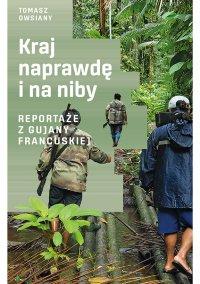 Kraj naprawdę i na niby. Reportaże z Gujany Francuskiej - Tomasz Owsiany