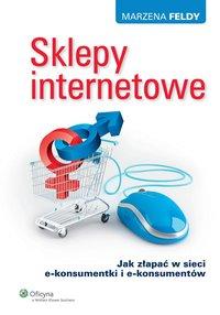 Sklepy internetowe. Jak złapać w sieci e-konsumentki i e-konsumentów - Marzena Feldy