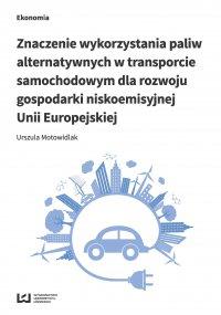 Znaczenie wykorzystania paliw alternatywnych w transporcie samochodowym dla rozwoju gospodarki niskoemisyjnej Unii Europejskiej - Urszula Motowidlak