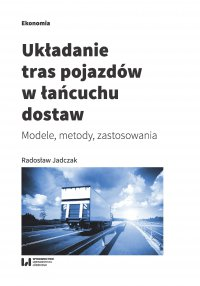 Układanie tras pojazdów w łańcuchu dostaw. Modele, metody, zastosowania - Radosław Jadczak